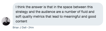 Tweet by Brian Dell: I think the answer is that in the space between this strategy and the audience are a number of fluid and soft quality metrics that lead to meaningful and good content