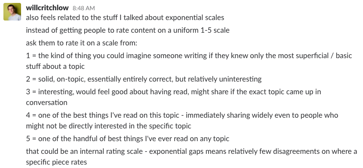 Slack message from Will Critchlow: also feels related to the stuff I talked about exponential scales instead of getting people to rate content on a uniform 1-5 scale ask them to rate it on a scale from: 1 = the kind of thing you could imagine someone writing if they knew only the most superficial / basic stuff about a topic 2 = solid, on-topic, essentially entirely correct, but relatively uninteresting 3 = interesting, would feel good about having read, might share if the exact topic came up in conversation 4 = one of the best things I've read on this topic - immediately sharing widely even to people who might not be directly interested in the specific topic 5 = one of the handful of best things I've ever read on any topic. that could be an internal rating scale - exponential gaps means relatively few disagreements on where a specific piece rates